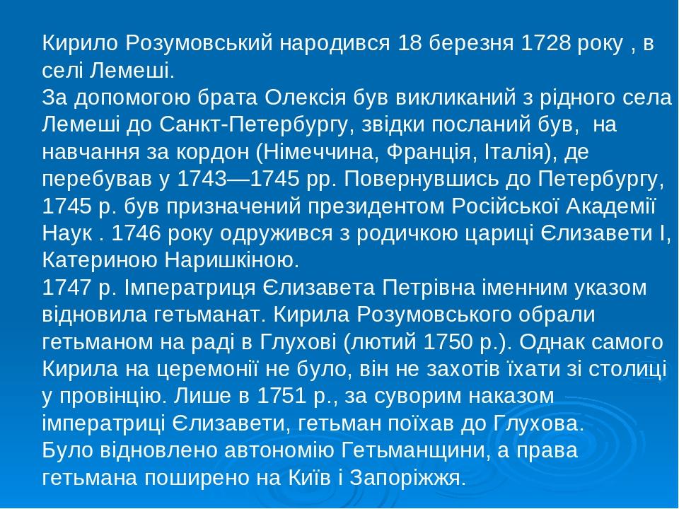 Кирило Розумовський народився 18 березня 1728 року , в селі Лемеші. За допомогою брата Олексія був викликаний з рідного села Лемеші до Санкт-Петерб...