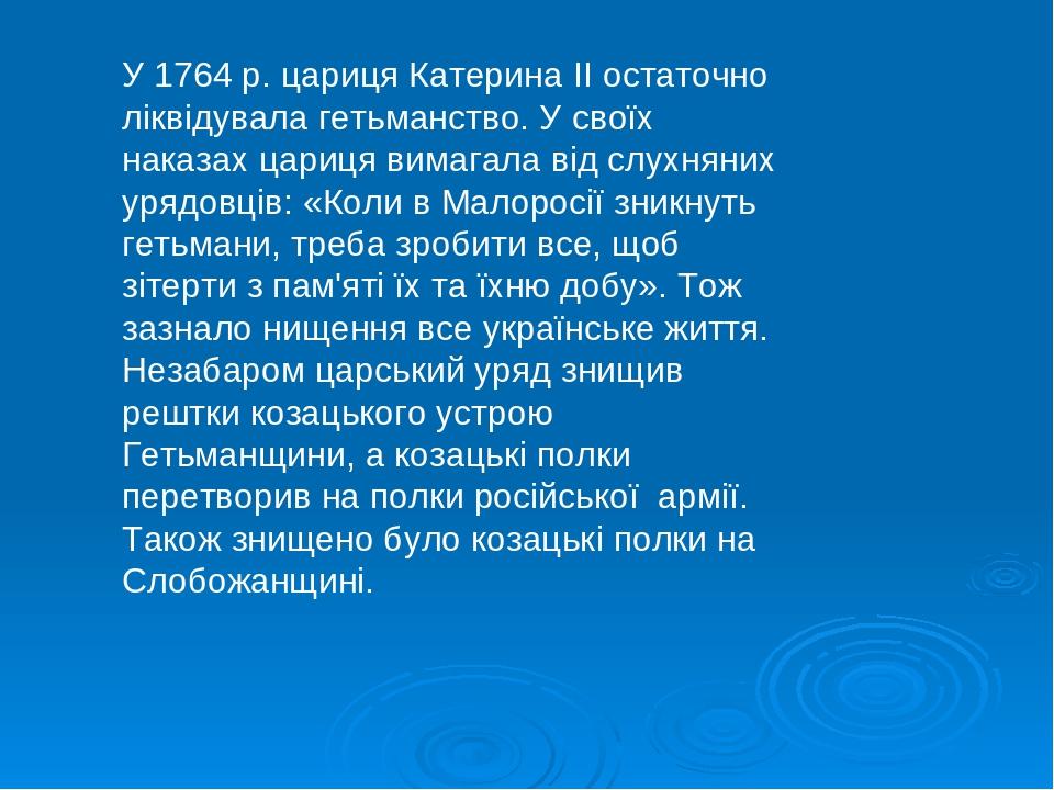 У 1764 р. цариця Катерина II остаточно ліквідувала гетьманство. У своїх наказах цариця вимагала від слухняних урядовців: «Коли в Малоросії зникнуть...