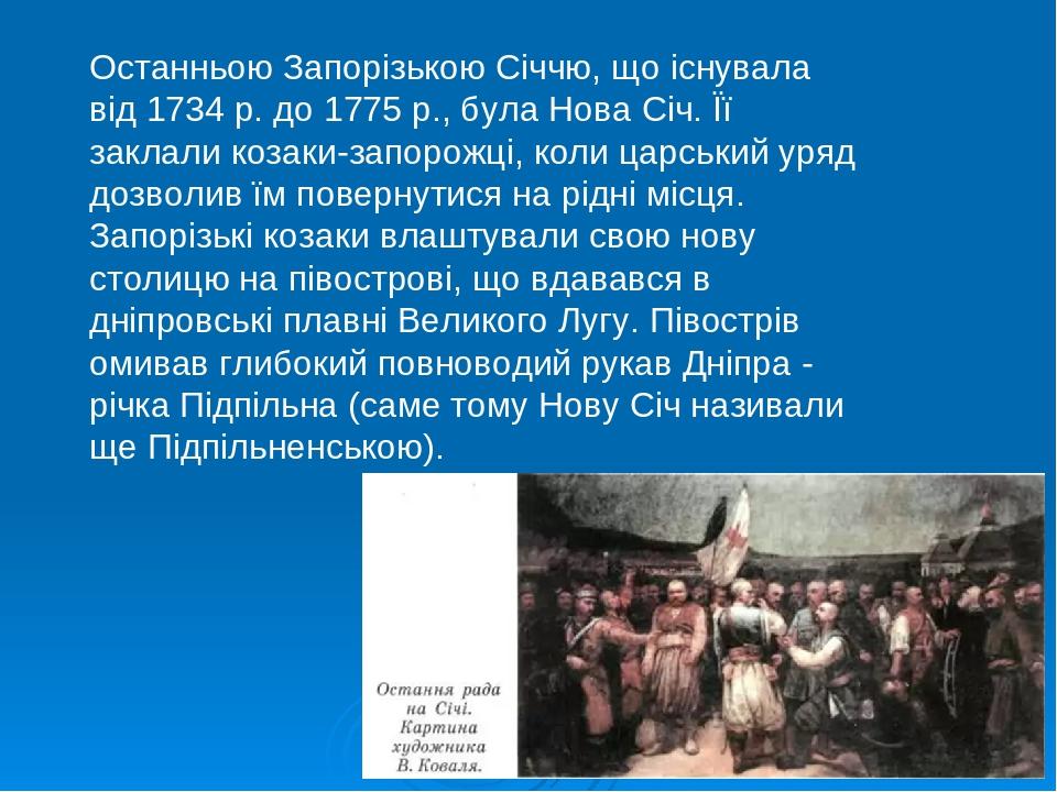 Останньою Запорізькою Січчю, що існувала від 1734 р. до 1775 р., була Нова Січ. Її заклали козаки-запорожці, коли царський уряд дозволив їм поверну...