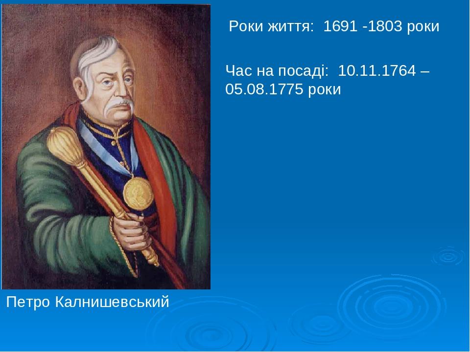 Роки життя: 1691 -1803 роки Час на посаді: 10.11.1764 – 05.08.1775 роки Петро Калнишевський