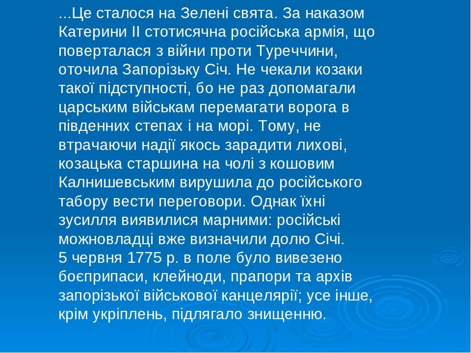 ...Це сталося на Зелені свята. За наказом Катерини II стотисячна російська армія, що поверталася з війни проти Туреччини, оточила Запорізьку Січ. Н...