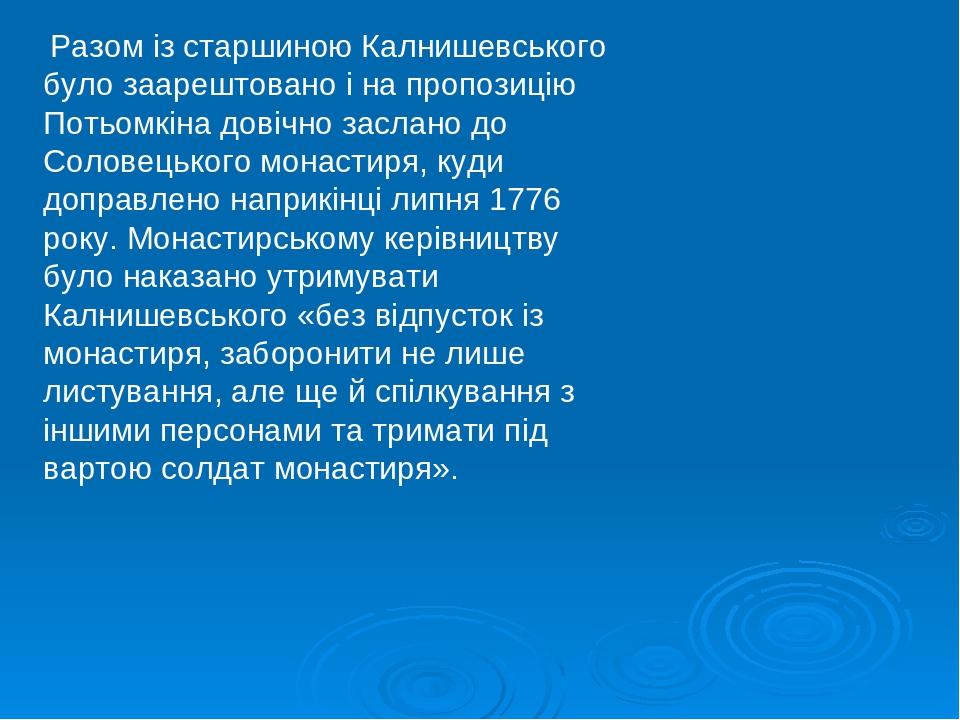 Разом із старшиною Калнишевського було заарештовано і на пропозицію Потьомкіна довічно заслано до Соловецького монастиря, куди доправлено наприкінц...