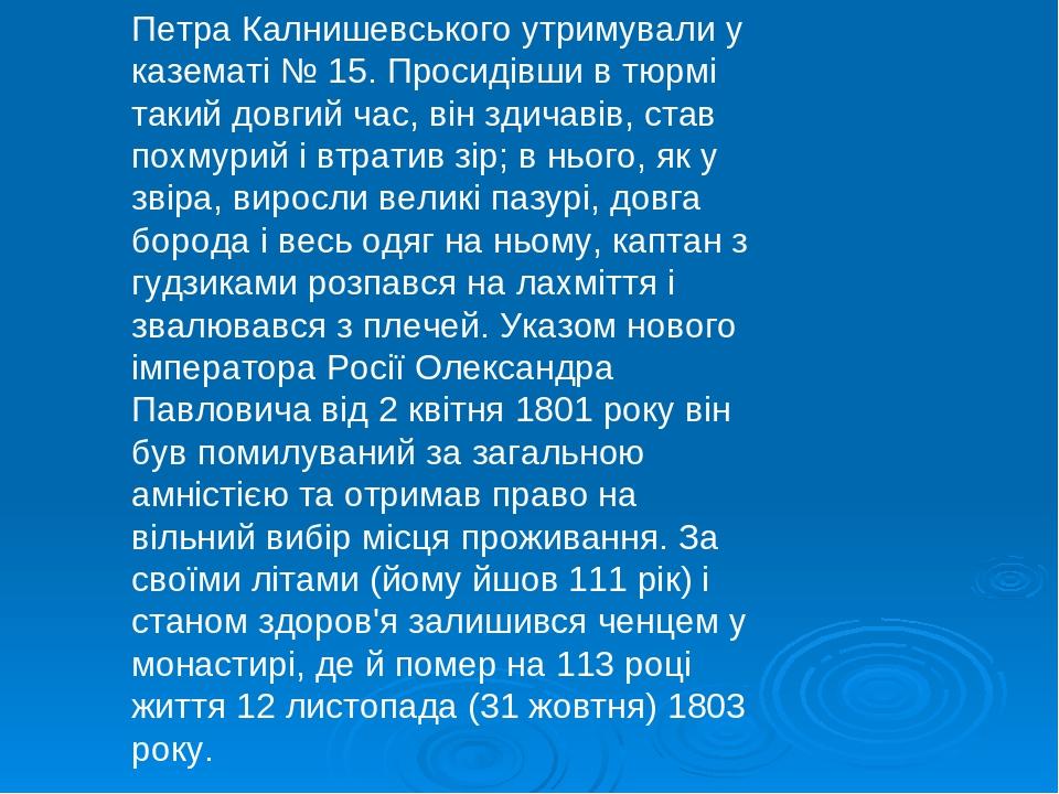 Петра Калнишевського утримували у казематі № 15. Просидівши в тюрмі такий довгий час, він здичавів, став похмурий і втратив зір; в нього, як у звір...