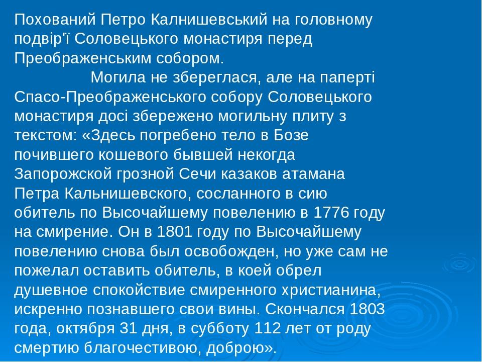 Похований Петро Калнишевський на головному подвір'ї Соловецького монастиря перед Преображенським собором. Могила не збереглася, але на паперті Спас...