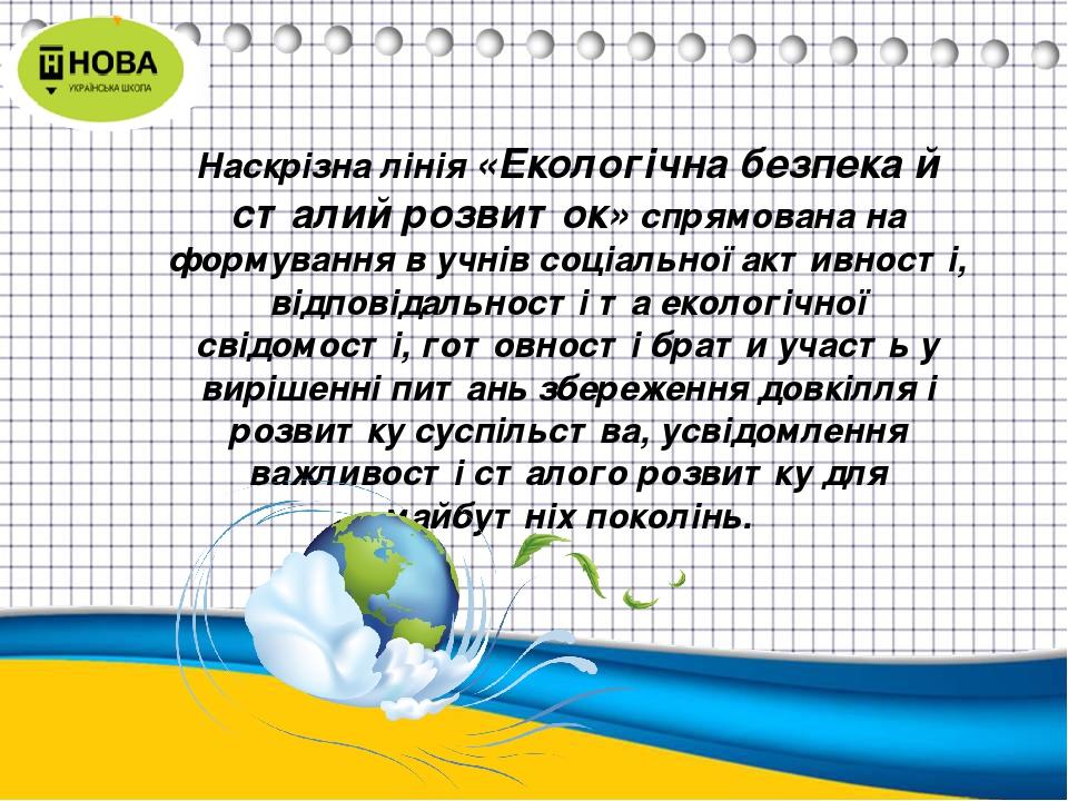Наскрізна лінія«Екологічна безпека й сталий розвиток»спрямована на формування в учнів соціальної активності, відповідальності та екологічної свід...