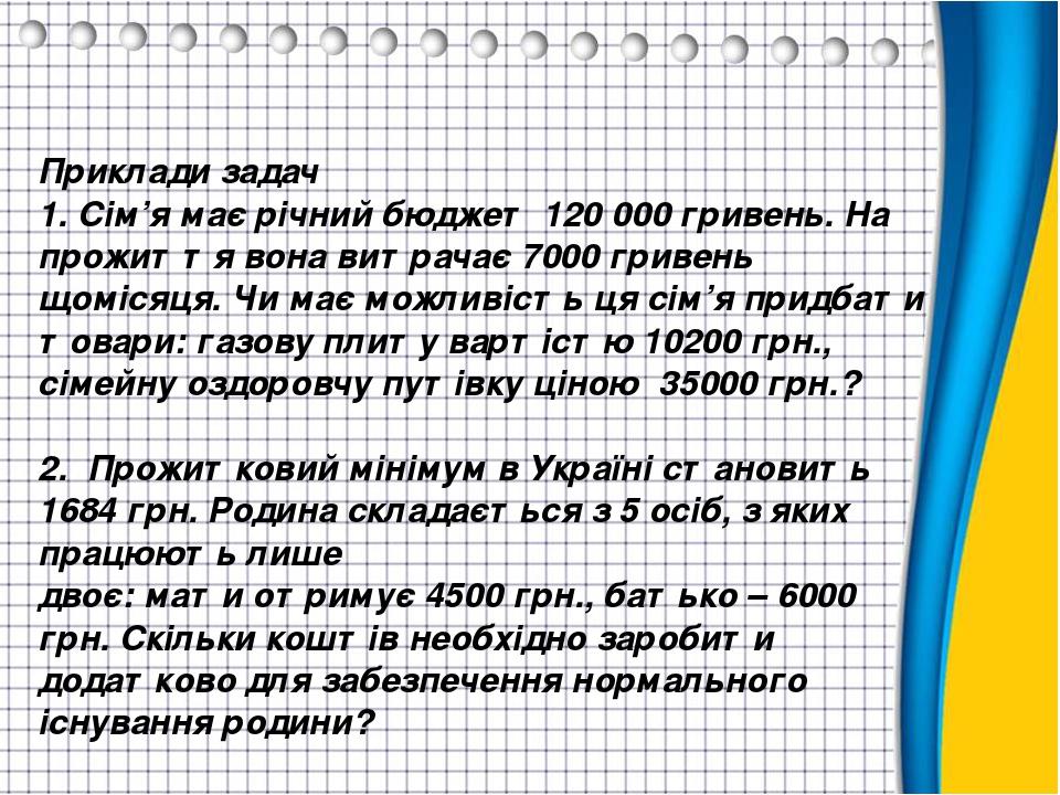 Приклади задач 1. Сім'я має річний бюджет 120 000 гривень. На прожиття вона витрачає 7000 гривень щомісяця. Чи має можливість ця сім'я придбати тов...