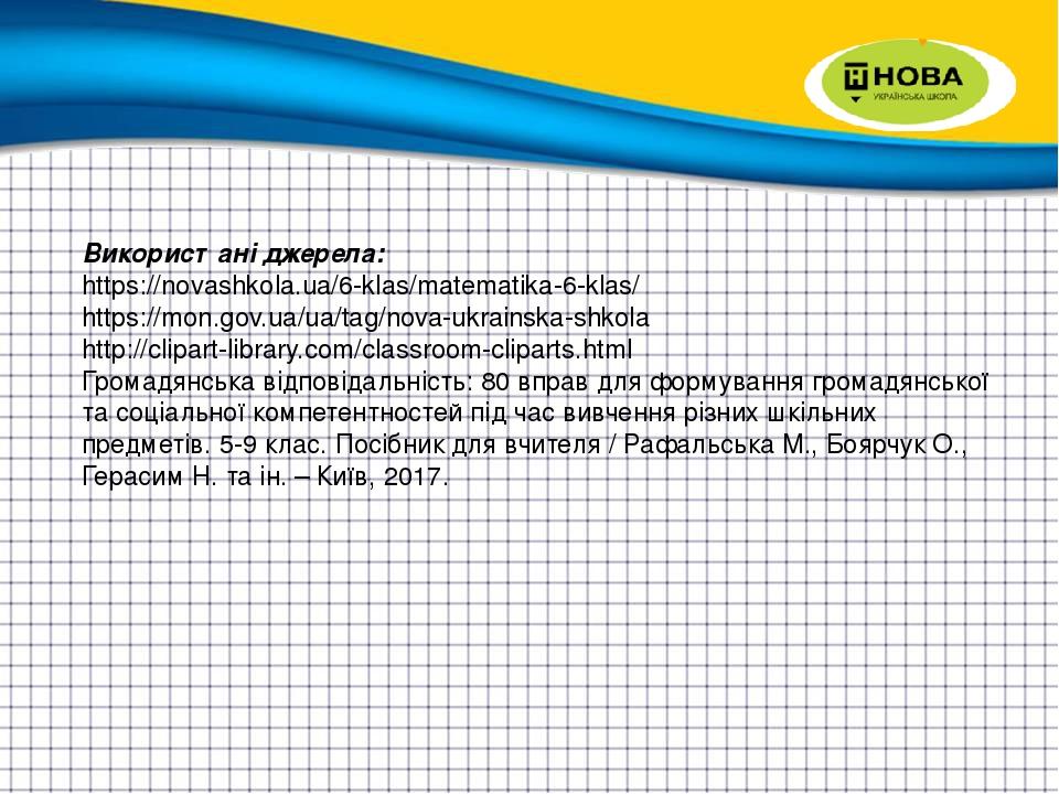 Використані джерела: https://novashkola.ua/6-klas/matematika-6-klas/ https://mon.gov.ua/ua/tag/nova-ukrainska-shkola http://clipart-library.com/cla...