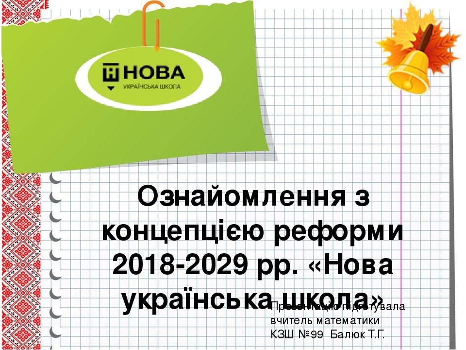 Ознайомлення з концепцією реформи 2018-2029 рр. «Нова українська школа» Презентацію підготувала вчитель математики КЗШ №99 Балюк Т.Г.