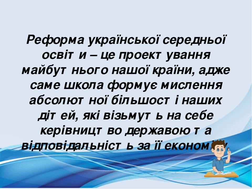Реформа української середньої освіти – це проектування майбутнього нашої країни, адже саме школа формує мислення абсолютної більшості наших дітей, ...