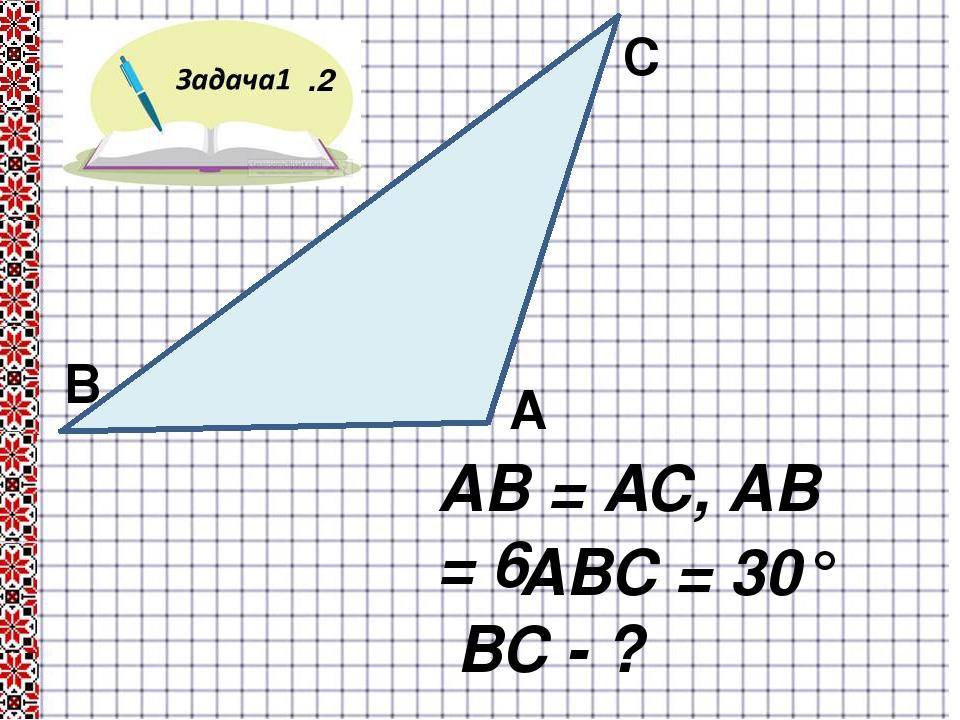 .2 В А С АВ = АС, АВ = 6 ∟АВС = 30° ВС - ?