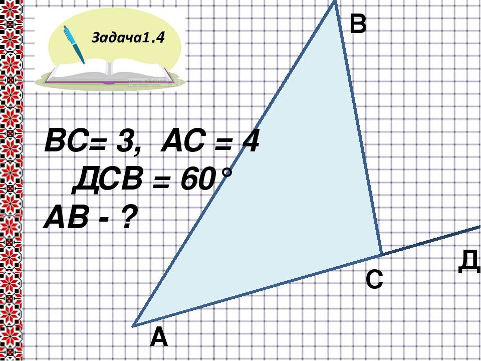 .4 В С А ВС= 3, АС = 4 ∟ДСВ = 60° АВ - ? Д