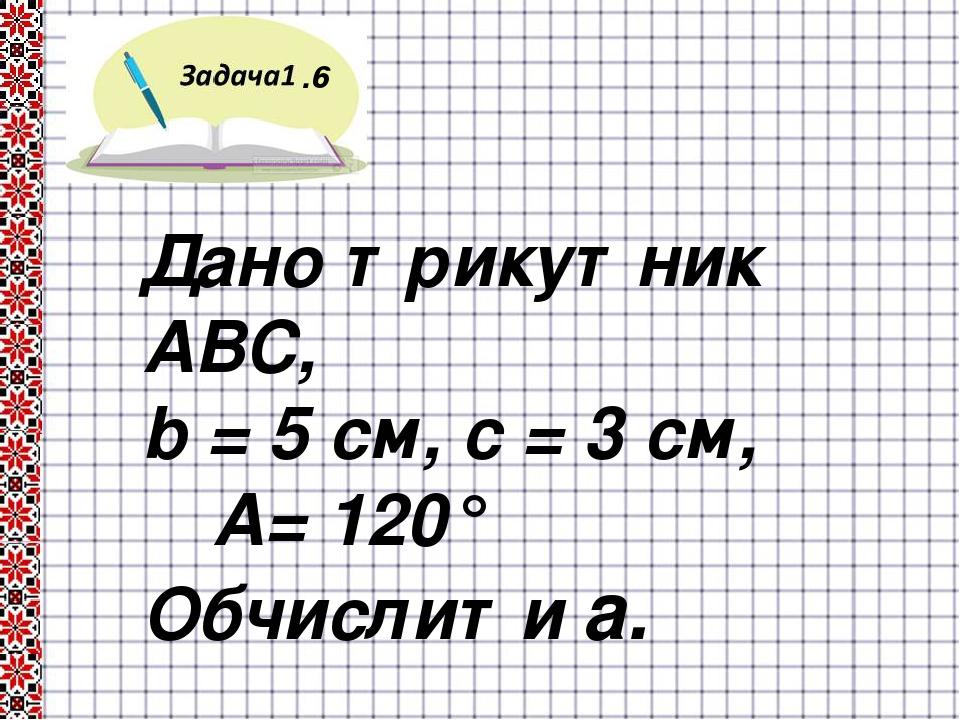 .6 Дано трикутник АВС, b = 5 см, c = 3 см, ∟А= 120° Обчислити a.