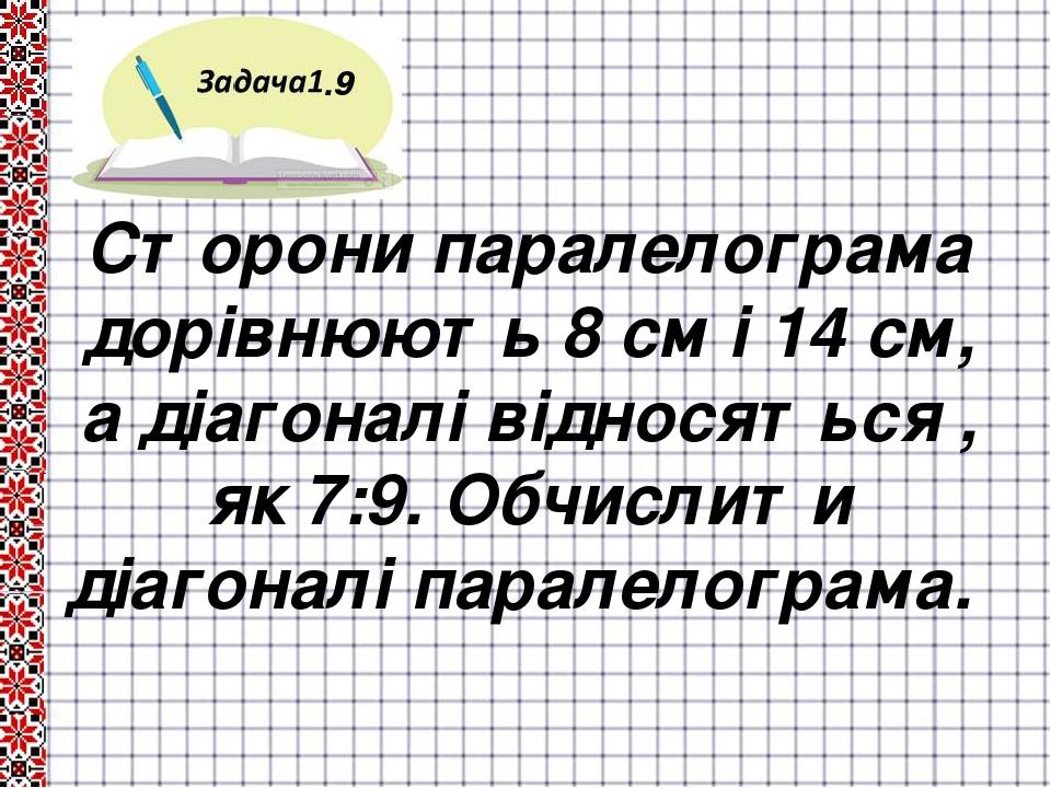 .9 Сторони паралелограма дорівнюють 8 см і 14 см, а діагоналі відносяться , як 7:9. Обчислити діагоналі паралелограма.
