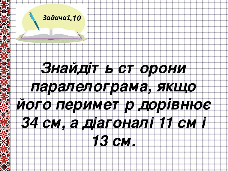.10 Знайдіть сторони паралелограма, якщо його периметр дорівнює 34 см, а діагоналі 11 см і 13 см.