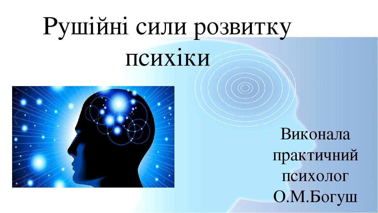 Рушійні сили розвитку психіки Виконала практичний психолог О.М.Богуш
