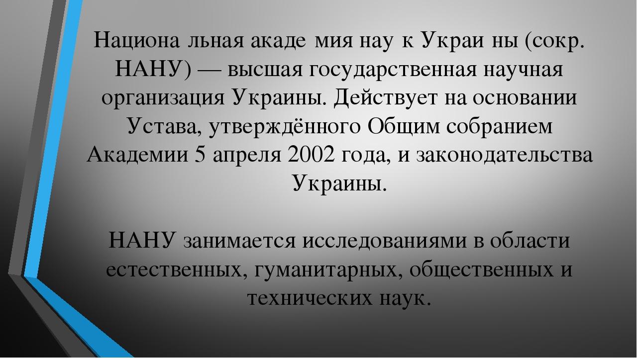 Национа́льная акаде́мия нау́к Украи́ны (сокр. НАНУ) — высшая государственная научная организация Украины. Действует на основании Устава, утверждённ...