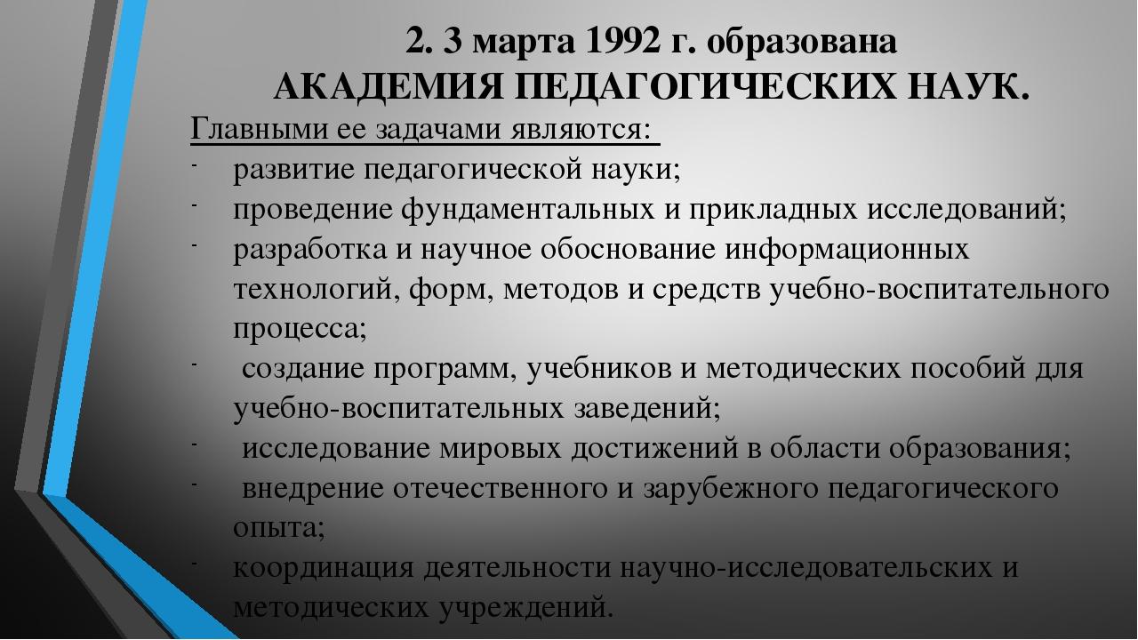 2. 3 марта 1992 г. образована АКАДЕМИЯ ПЕДАГОГИЧЕСКИХ НАУК. Главными ее задачами являются: развитие педагогической науки; проведение фундаментальны...