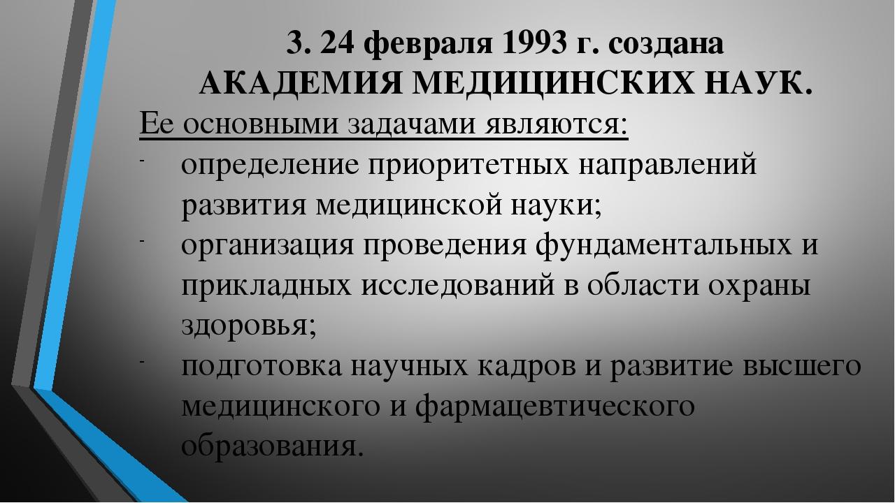 3. 24 февраля 1993 г. создана АКАДЕМИЯ МЕДИЦИНСКИХ НАУК. Ее основными задачами являются: определение приоритетных направлений развития медицинской ...
