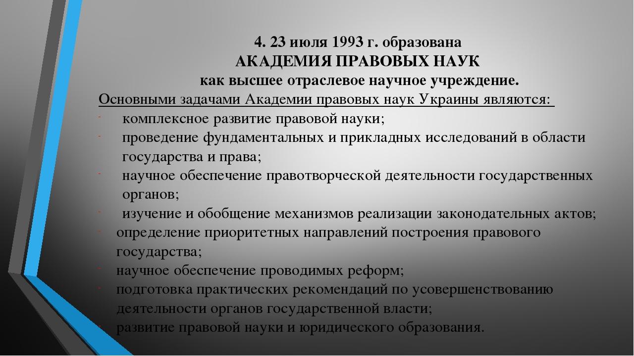 4. 23 июля 1993 г. образована АКАДЕМИЯ ПРАВОВЫХ НАУК как высшее отраслевое научное учреждение. Основными задачами Академии правовых наук Украины яв...