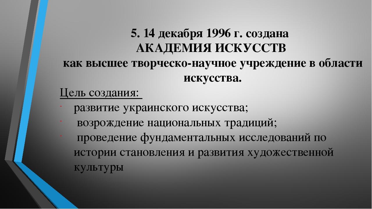 5. 14 декабря 1996 г. создана АКАДЕМИЯ ИСКУССТВ как высшее творческо-научное учреждение в области искусства. Цель создания: развитие украинского ис...