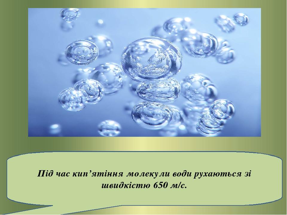 Під час кип'ятіння молекули води рухаються зі швидкістю650 м/с.