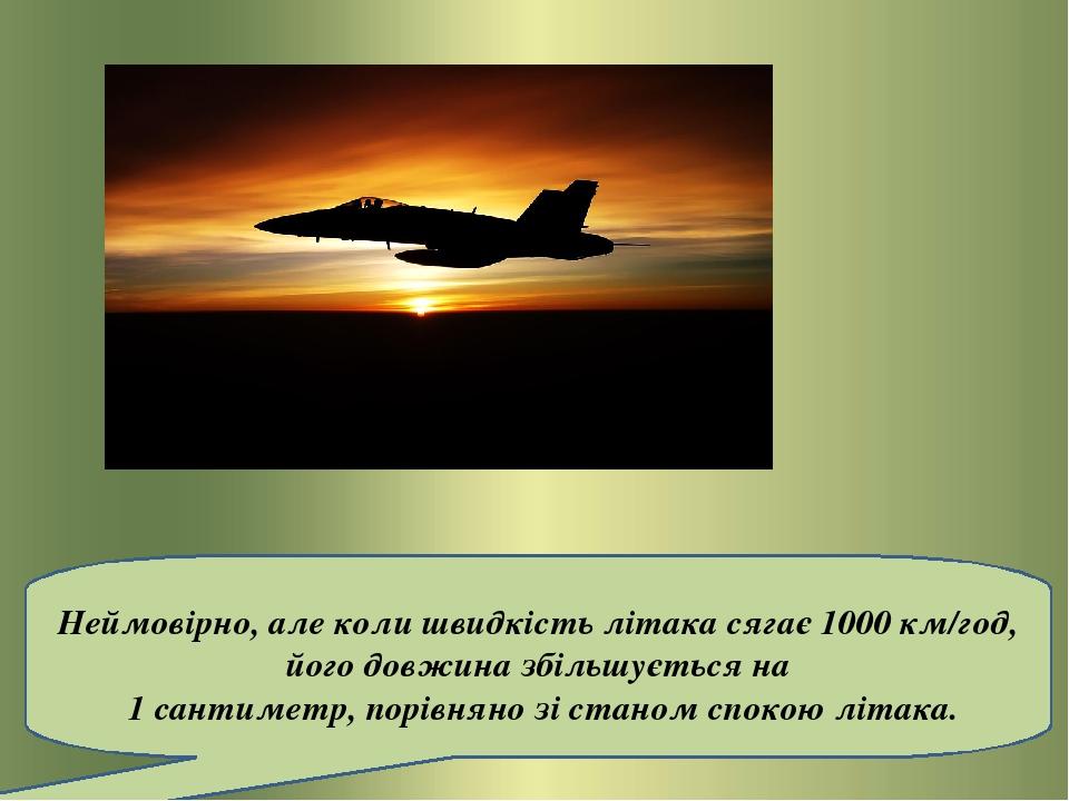 Неймовірно, але коли швидкість літака сягає 1000 км/год, його довжина збільшується на 1 сантиметр, порівняно зі станом спокою літака.