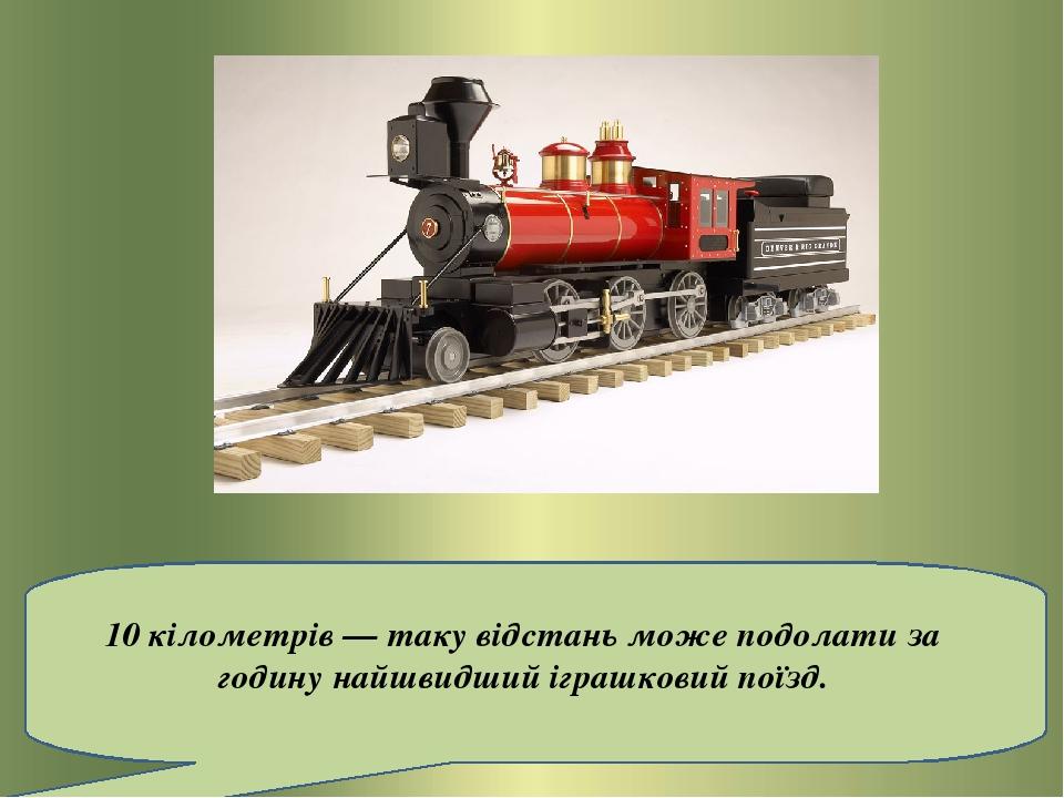 10 кілометрів — таку відстань може подолати за годину найшвидший іграшковий поїзд.