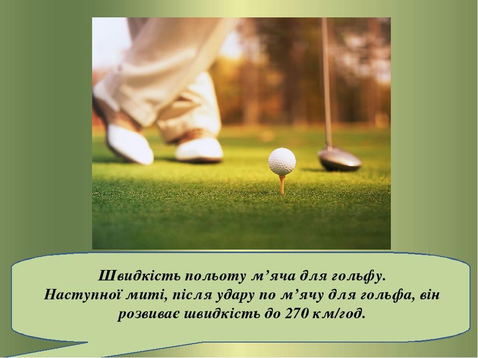 Швидкість польоту м'яча для гольфу. Наступної миті, після удару по м'ячу для гольфа, він розвиває швидкість до 270 км/год.