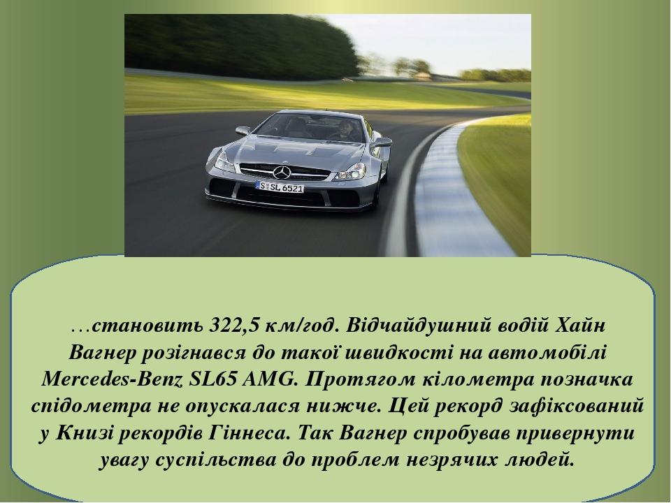 …становить 322,5 км/год. Відчайдушний водійХайн Вагнеррозігнався до такої швидкості на автомобілі Mercedes-Benz SL65 AMG. Протягом кілометра позн...