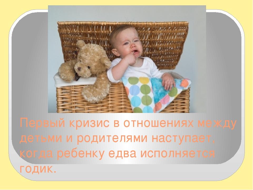 Первый кризис в отношениях между детьми и родителями наступает, когда ребенку едва исполняется годик.