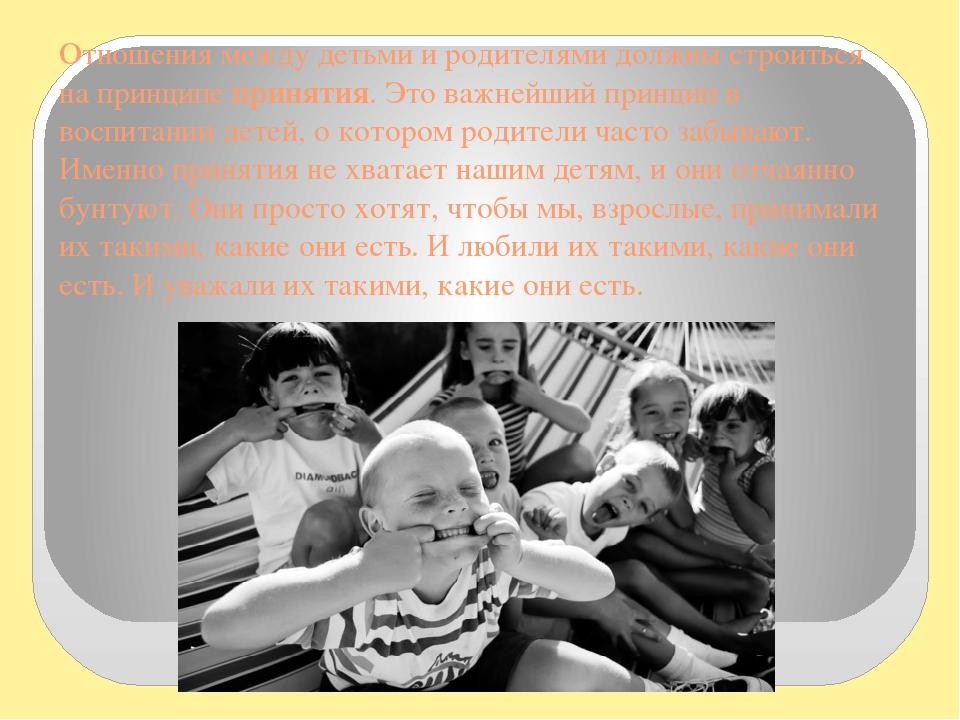 Отношения между детьми и родителями должны строиться на принципе принятия. Это важнейший принцип в воспитании детей, о котором родители часто забыв...