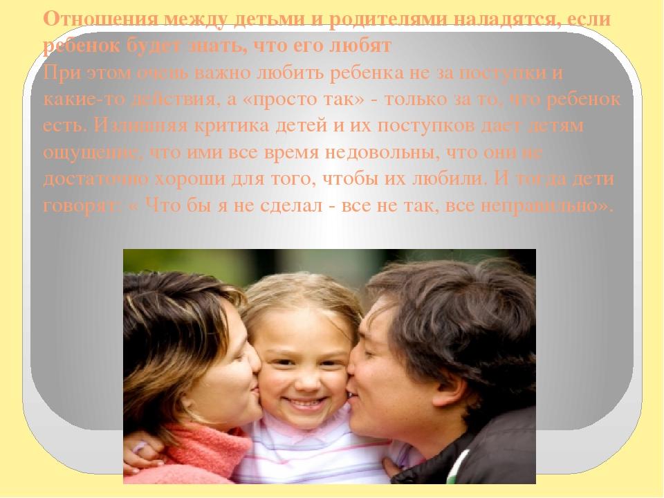 Отношения между детьми и родителями наладятся, если ребенок будет знать, что его любят При этом очень важно любить ребенка не за поступки и какие-т...