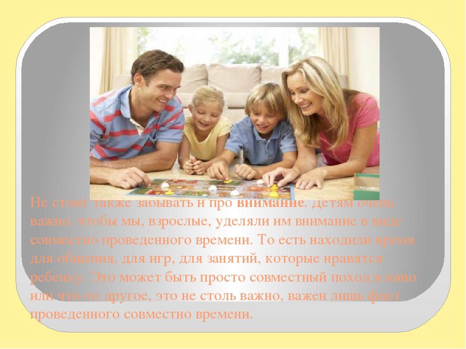 Не стоит также забывать и провнимание. Детям очень важно, чтобы мы, взрослые, уделяли им внимание в виде совместно проведенного времени. То есть н...