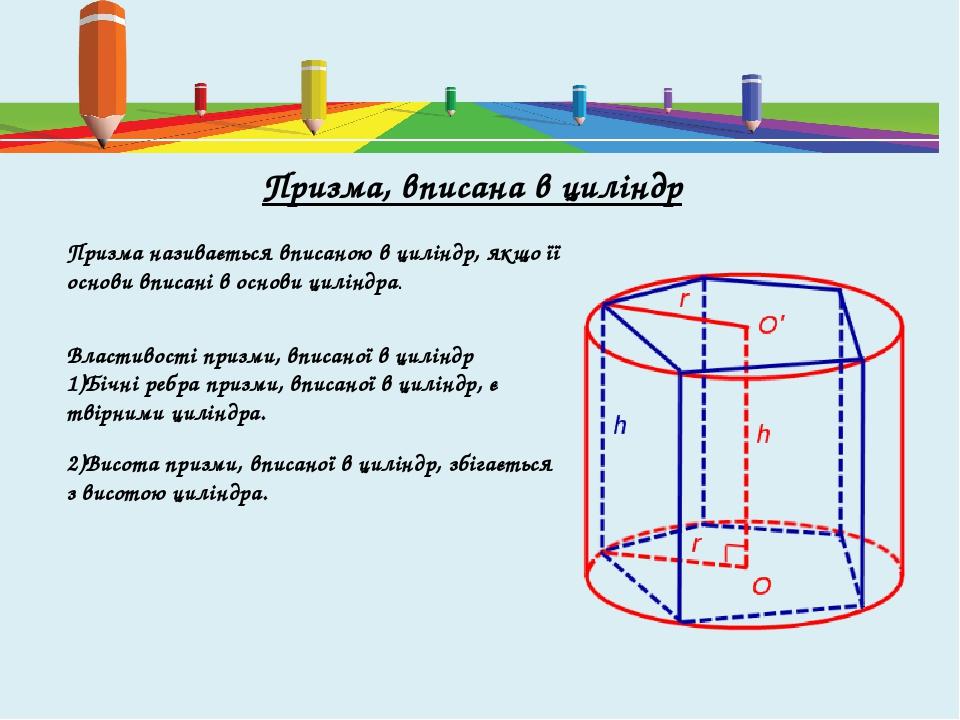 Призма називається вписаною в циліндр, якщо її основи вписані в основи циліндра. Властивості призми, вписаної в циліндр Бічні ребра призми, вписано...