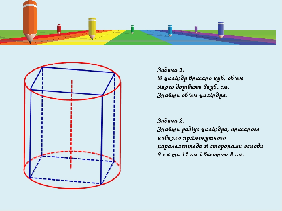 Задача 1. В циліндр вписано куб, об'єм якого дорівнює 8куб. см. Знайти об'єм циліндра. Задача 2. Знайти радіус циліндра, описаного навколо прямокут...