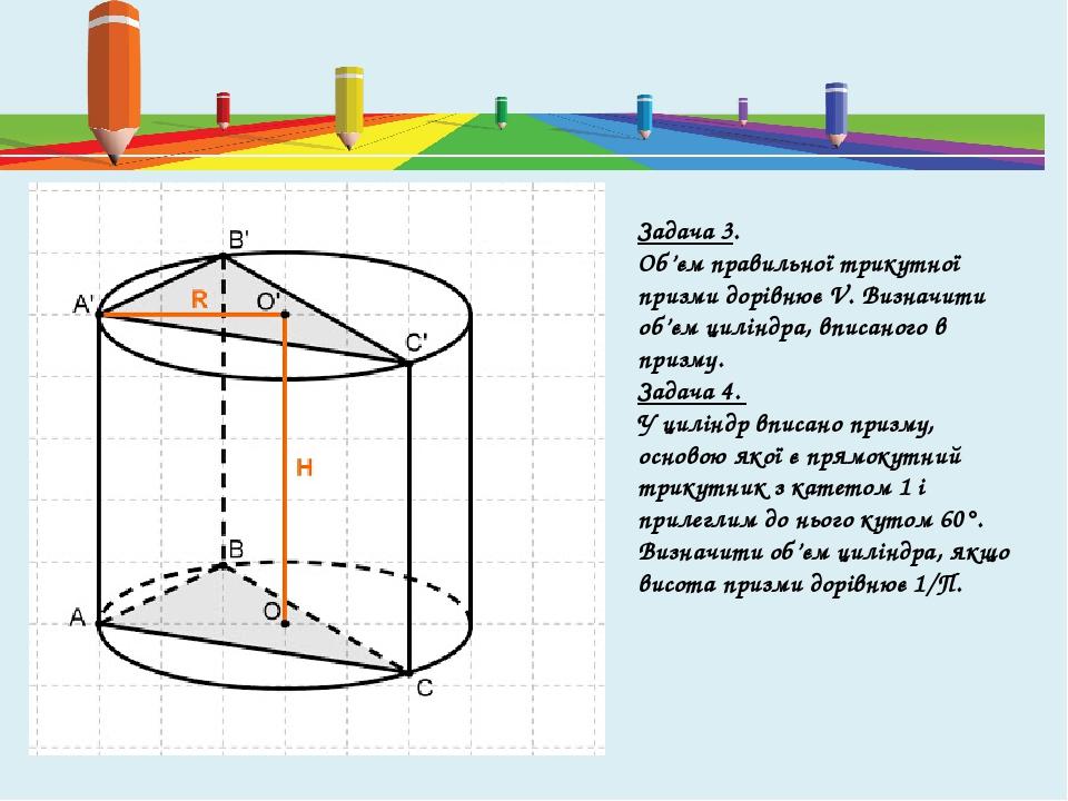 Задача 3. Об'єм правильної трикутної призми дорівнює V. Визначити об'єм циліндра, вписаного в призму. Задача 4. У циліндр вписано призму, основою я...