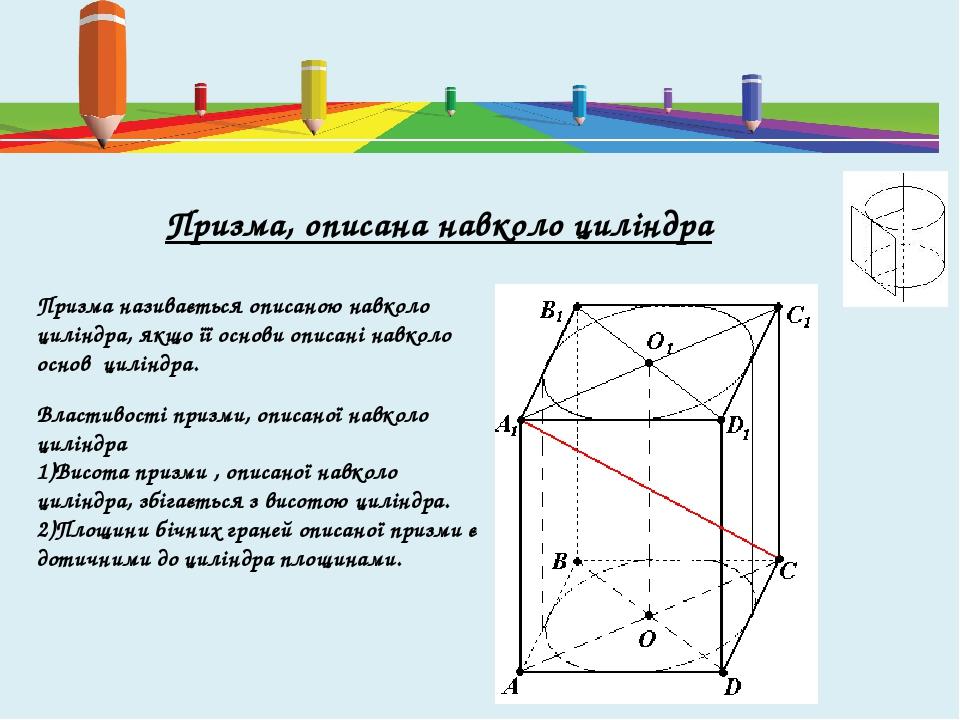 Призма, описана навколо циліндра Призма називається описаною навколо циліндра, якщо її основи описані навколо основ циліндра. Властивості призми, о...