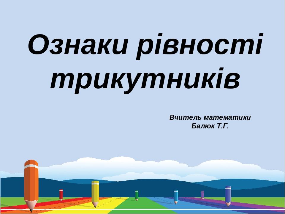 Ознаки рівності трикутників Вчитель математики Балюк Т.Г.