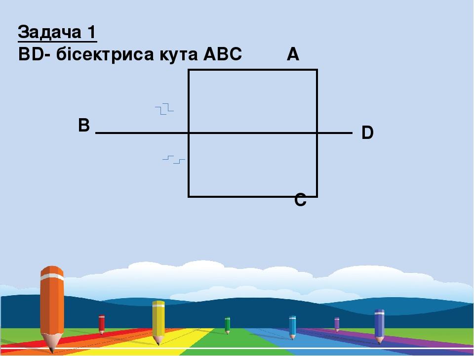 A B C D Задача 1 BD- бісектриса кута ABC