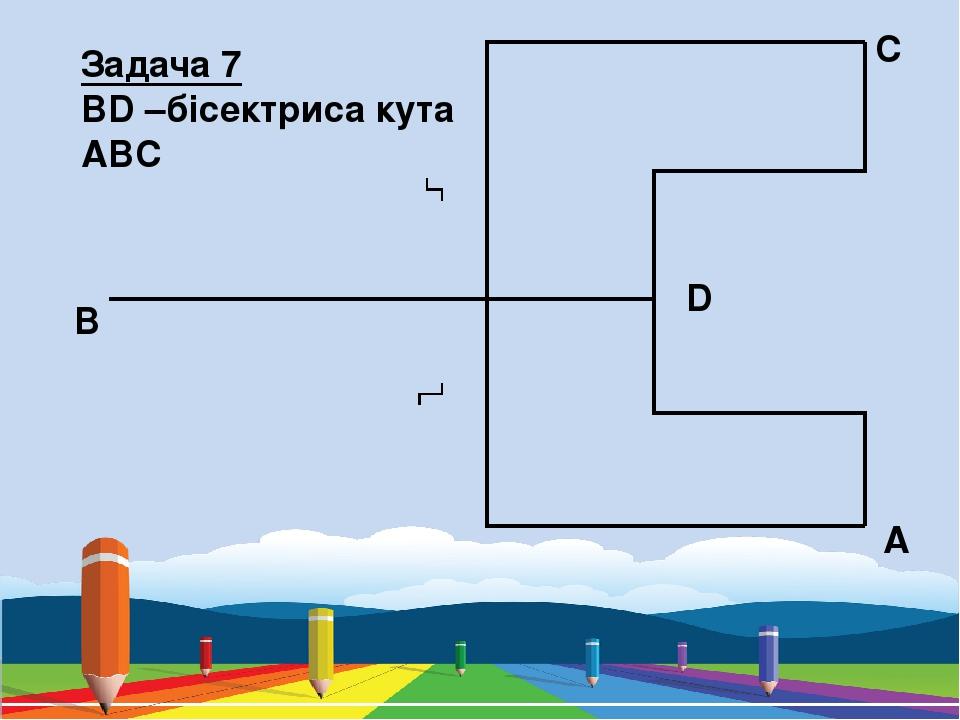 Задача 7 BD –бісектриса кута ABC A D C B