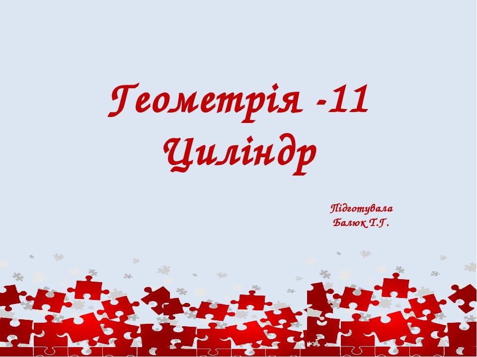 Геометрія -11 Циліндр Підготувала Балюк Т.Г.