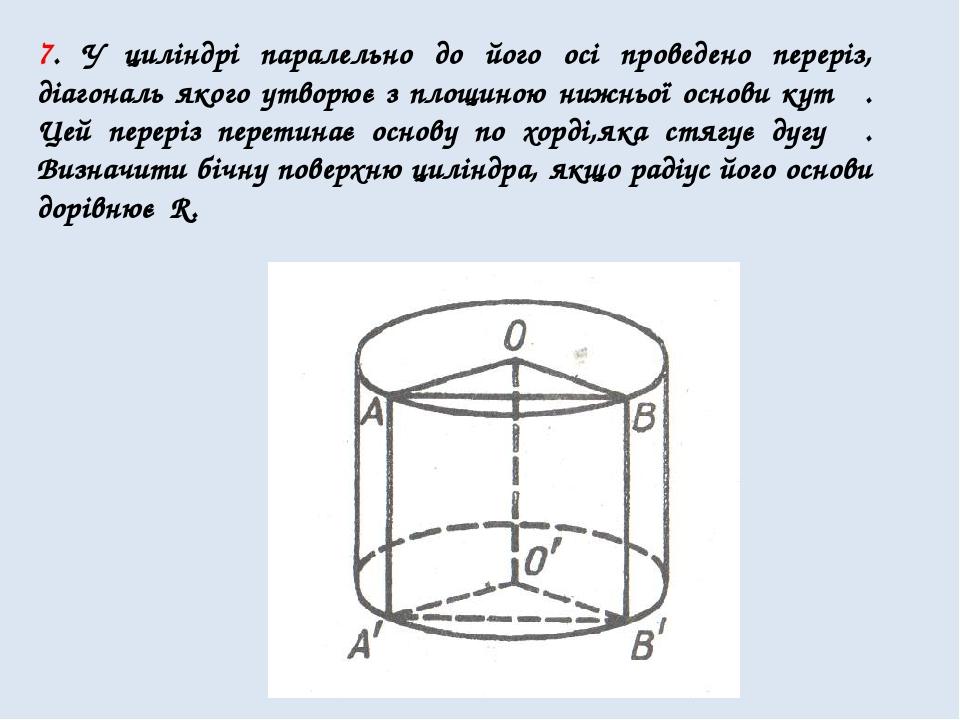 7. У циліндрі паралельно до його осі проведено переріз, діагональ якого утворює з площиною нижньої основи кут β. Цей переріз перетинає основу по хо...