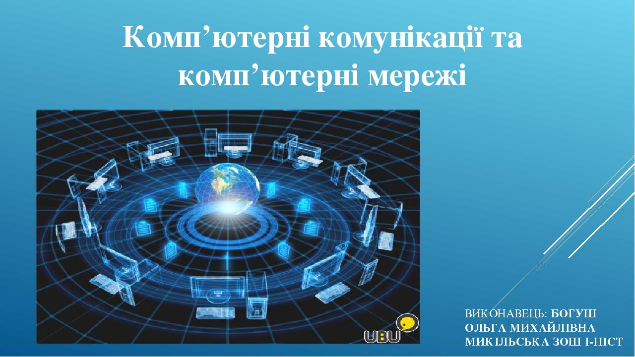 Комп'ютерні комунікації та комп'ютерні мережі ВИКОНАВЕЦЬ: БОГУШ ОЛЬГА МИХАЙЛІВНА МИКІЛЬСЬКА ЗОШ І-ІІІСТ