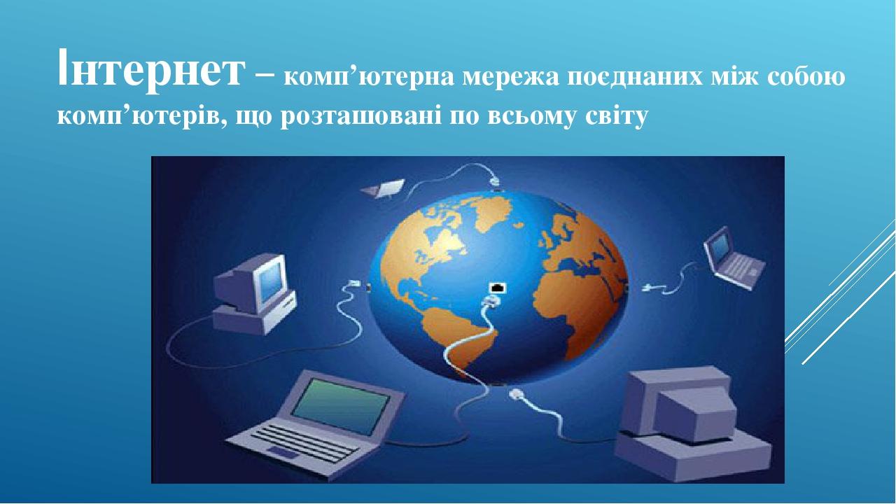 Інтернет – комп'ютерна мережа поєднаних між собою комп'ютерів, що розташовані по всьому світу