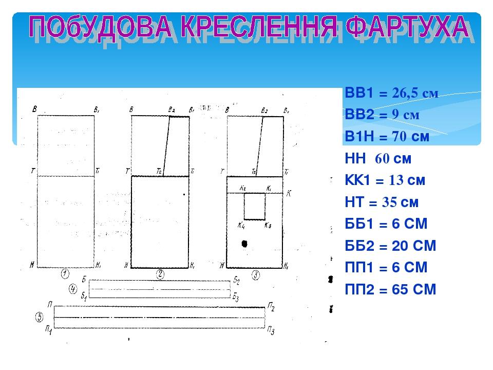 ВВ1 = 26,5 см ВВ2 = 9 см В1Н = 70 см НН 60 см КК1 = 13 см НТ = 35 см ББ1 = 6 СМ ББ2 = 20 СМ ПП1 = 6 СМ ПП2 = 65 СМ