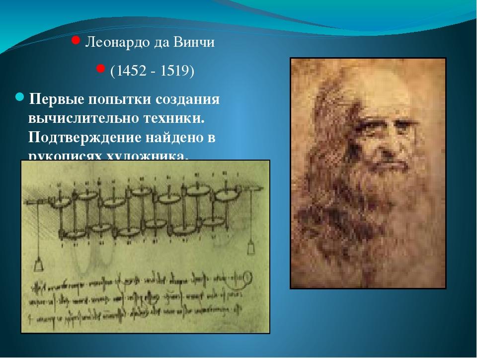 Леонардо да Винчи (1452 - 1519) Первые попытки создания вычислительно техники. Подтверждение найдено в рукописях художника.