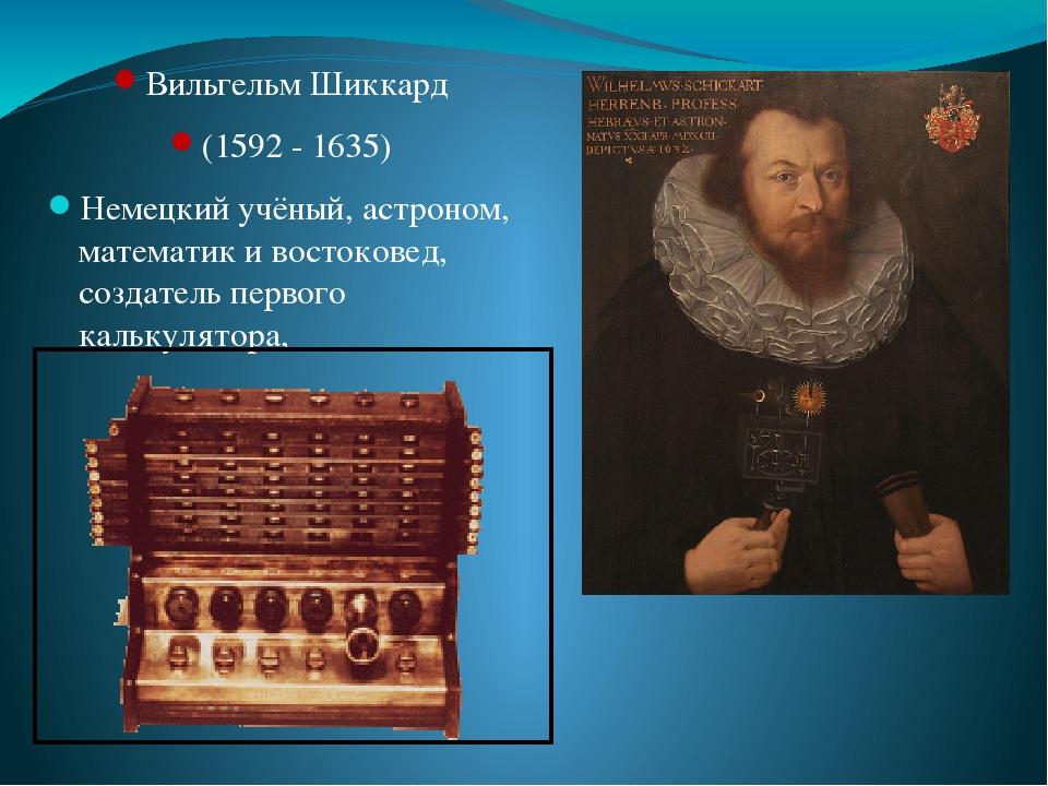Вильгельм Шиккард (1592 - 1635) Немецкий учёный, астроном, математик и востоковед, создатель первого калькулятора,