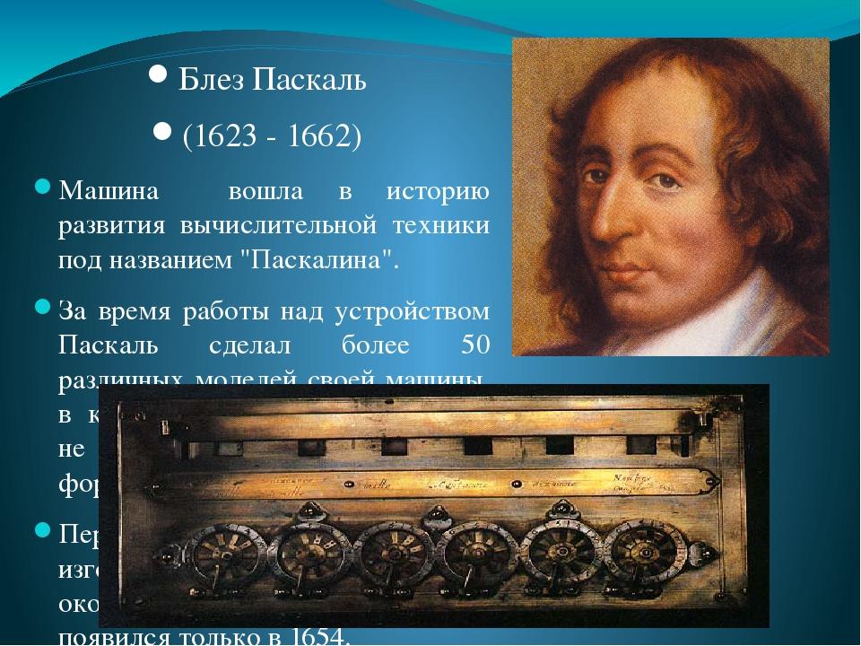 """Блез Паскаль (1623 - 1662) Машина вошла в историю развития вычислительной техники под названием """"Паскалина"""". За время работы над устройством Паскал..."""