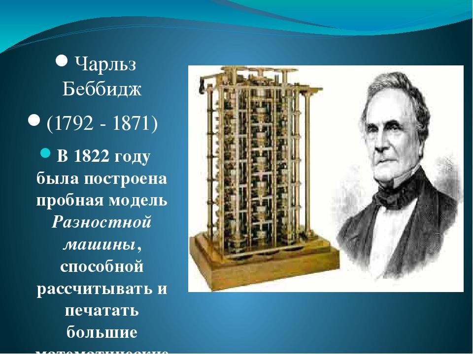 Чарльз Беббидж (1792 - 1871) В 1822 году была построена пробная модель Разностной машины, способной рассчитывать и печатать большие математические ...