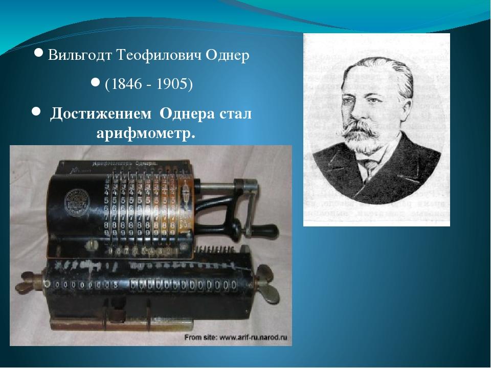 Вильгодт Теофилович Однер (1846 - 1905) Достижением Однера стал арифмометр.